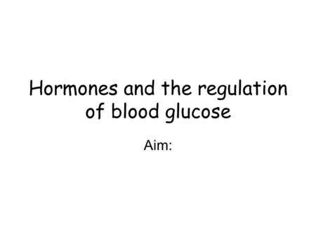 Hormones and the regulation of blood glucose Aim:.