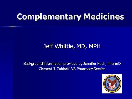 Complementary Medicines Jeff Whittle, MD, MPH Background information provided by Jennifer Koch, PharmD Clement J. Zablocki VA Pharmacy Service.