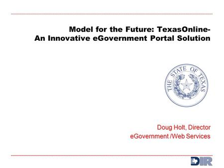 Model for the Future: TexasOnline- An Innovative eGovernment Portal Solution Doug Holt, Director eGovernment /Web Services eGovernment /Web Services.