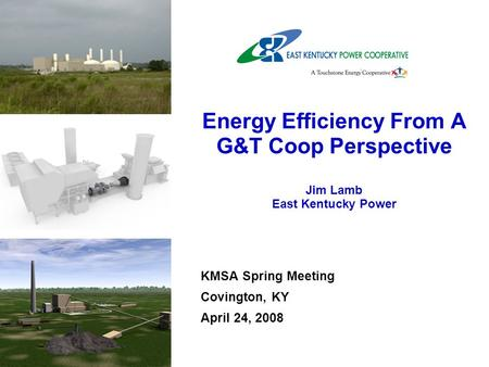 KMSA Spring Meeting Covington, KY April 24, 2008 Energy Efficiency From A G&T Coop Perspective Jim Lamb East Kentucky Power.