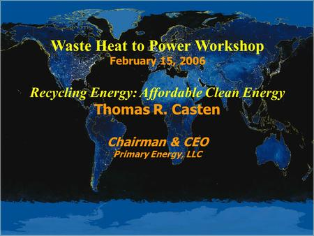 Waste Heat to Power Workshop February 15, 2006 Recycling Energy: Affordable Clean Energy Thomas R. Casten Chairman & CEO Primary Energy, LLC.