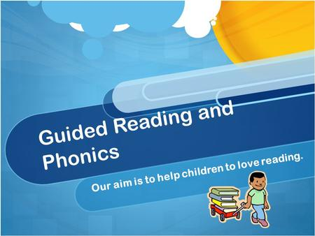 Guided Reading and Phonics Our aim is to help children to love reading.