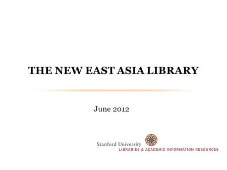 "June 2012 THE NEW EAST ASIA LIBRARY. VISION & ASPIRATIONS We strive to make the new East Asia Library the ""centerpiece"" of Stanford's East Asian studies."