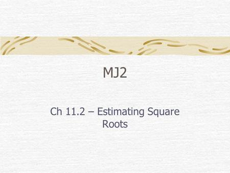 MJ2 Ch 11.2 – Estimating Square Roots. Bellwork Police officers can use a formula and skid marks to determine the speed of a car. Use the formula below.