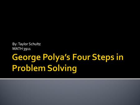 By: Taylor Schultz MATH 3911.  George Polya was a teacher and mathematician.  Lived from 1887-1985  Published a book in 1945: How To Solve It, explaining.