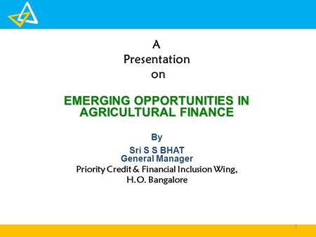 A Presentation on EMERGING OPPORTUNITIES IN AGRICULTURAL FINANCE By Sri S S BHAT General Manager Priority Credit & Financial Inclusion Wing, H.O. Bangalore.