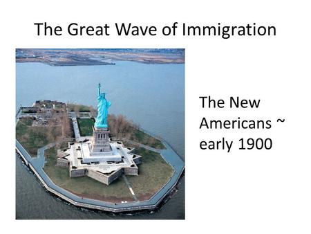 The Great Wave of Immigration The New Americans ~ early 1900.