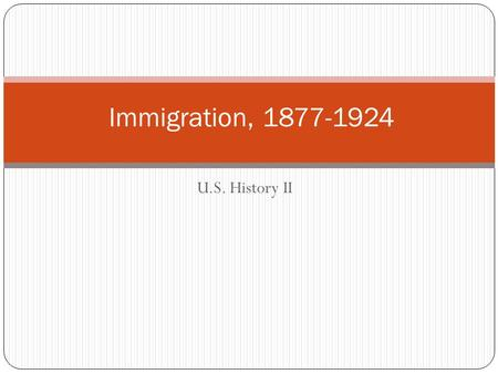 U.S. History II Immigration, 1877-1924. A Century of Immigration: 1820 - 1920 5,907,893 Germans 16.4% of all immigrants 25-36% between 1830-1890 4,578,941.
