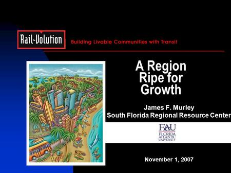 A Region Ripe for Growth James F. Murley South Florida Regional Resource Center November 1, 2007.