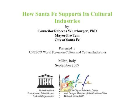 How Santa Fe Supports Its Cultural Industries by Councilor Rebecca Wurzburger, PhD Mayor Pro Tem City of Santa Fe Presented to UNESCO World Forum on Culture.
