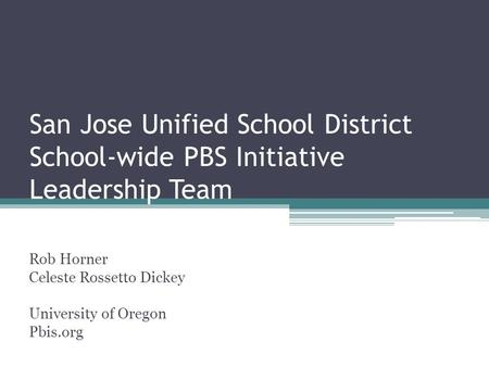 San Jose Unified School District School-wide PBS Initiative Leadership Team Rob Horner Celeste Rossetto Dickey University of Oregon Pbis.org.