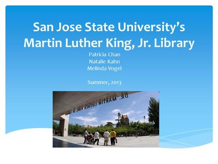 San Jose State University's Martin Luther King, Jr. Library Patricia Chan Natalie Kahn Melinda Vogel Summer, 2013.