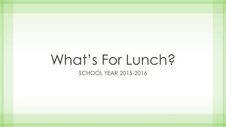 What's For Lunch? SCHOOL YEAR 2015-2016. Topics to Cover Overview of Lunch Meal Pattern General Requirements Food Components Offer versus Serve.