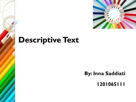Descriptive Text By: Inna Saddiati 1201065111 What is Descriptive text? Descriptive text is a kind of text with a purpose to give information. The context.