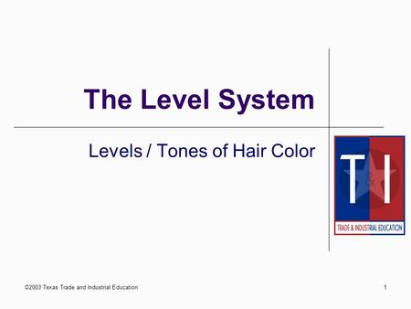 ©2003 Texas Trade and Industrial Education1 The Level System Levels / Tones of Hair Color.