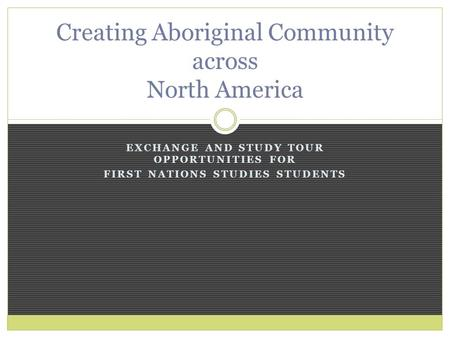 EXCHANGE AND STUDY TOUR OPPORTUNITIES FOR FIRST NATIONS STUDIES STUDENTS Creating Aboriginal Community across North America.