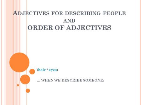 A DJECTIVES FOR DESCRIBING PEOPLE AND ORDER OF ADJECTIVES (hair / eyes) … WHEN WE DESCRIBE SOMEONE: