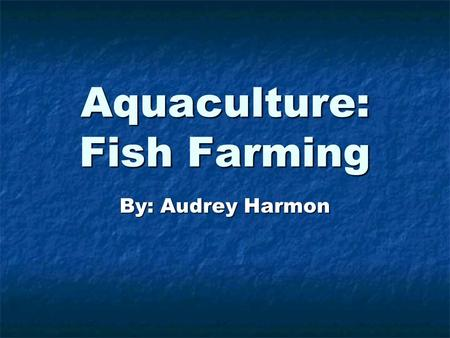 Aquaculture: Fish Farming By: Audrey Harmon. There are many types of fish. Some live in oceans. They need salt water. There are many types of fish. Some.