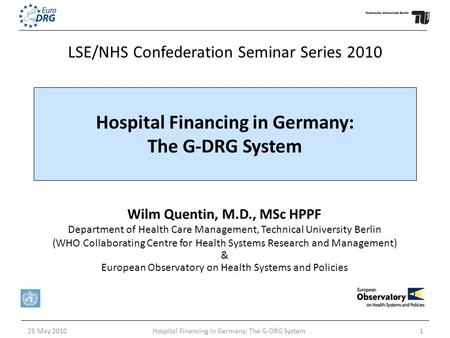 25 May 2010Hospital Financing in Germany: The G-DRG System1 Wilm Quentin, M.D., MSc HPPF Department of Health Care Management, Technical University Berlin.