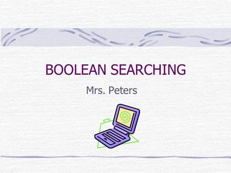 BOOLEAN SEARCHING Mrs. Peters. BACKGROUND Boolean searching is based on a system of symbolic logic which was developed by George Boole, who was a 19 th.