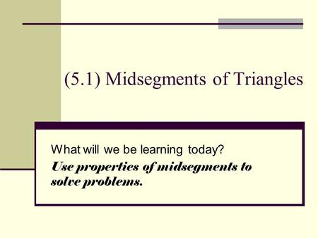(5.1) Midsegments of Triangles What will we be learning today? Use properties of midsegments to solve problems.