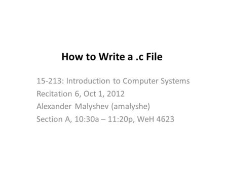 How to Write a.c File 15-213: Introduction to Computer Systems Recitation 6, Oct 1, 2012 Alexander Malyshev (amalyshe) Section A, 10:30a – 11:20p, WeH.