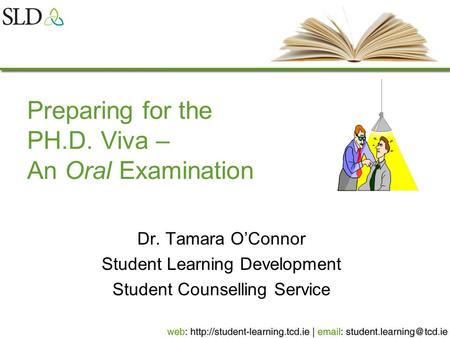 Preparing for the PH.D. Viva – An Oral Examination Dr. Tamara O'Connor Student Learning Development Student Counselling Service.