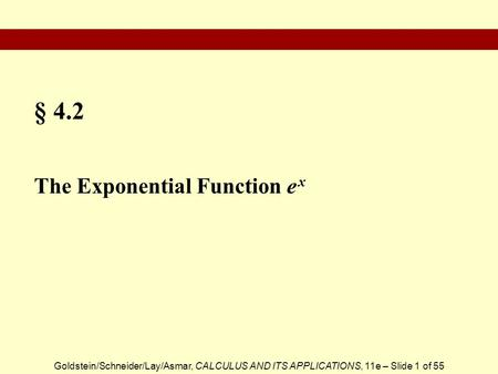 Goldstein/Schneider/Lay/Asmar, CALCULUS AND ITS APPLICATIONS, 11e – Slide 1 of 55 § 4.2 The Exponential Function e x.