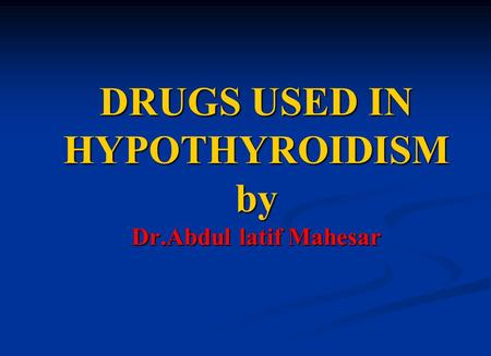 DRUGS USED IN HYPOTHYROIDISM by Dr.Abdul latif Mahesar.