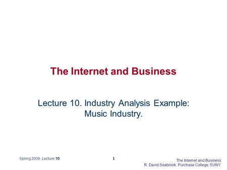 The Internet and Business R. David Seabrook. Purchase College, SUNY. Spring 2009. Lecture 10.1 The Internet and Business Lecture 10. Industry Analysis.