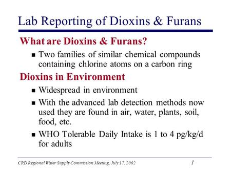 CRD Regional Water Supply Commission Meeting, July 17, 2002 1 Lab Reporting of Dioxins & Furans What are Dioxins & Furans? Two families of similar chemical.