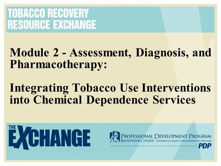 Module 2 - Assessment, Diagnosis, and Pharmacotherapy: Integrating Tobacco Use Interventions into Chemical Dependence Services.
