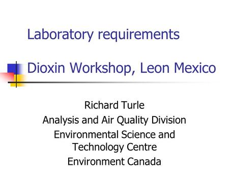 Laboratory requirements Dioxin Workshop, Leon Mexico Richard Turle Analysis and Air Quality Division Environmental Science and Technology Centre Environment.