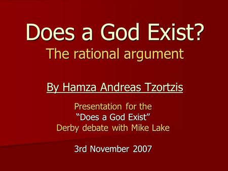 "Does a God Exist? The rational argument By Hamza Andreas Tzortzis Presentation for the ""Does a God Exist"" Derby debate with Mike Lake 3rd November 2007."