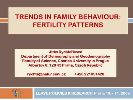 TRENDS IN FAMILY BEHAVIOUR: FERTILITY PATTERNS LEAVE POLICIES & RESEARCH, Praha 10. - 11. 2009 Jitka Rychta ř íková Department of Demography and Geodemography.