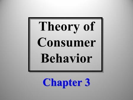 Theory of Consumer Behavior Chapter 3. Discussion Topics The concept of consumer utility (satisfaction) Evaluation of alternative consumption bundles.