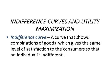 INDIFFERENCE CURVES AND UTILITY MAXIMIZATION Indifference curve – A curve that shows combinations of goods which gives the same level of satisfaction to.