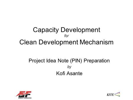 Capacity Development for Clean Development Mechanism Project Idea Note (PIN) Preparation by Kofi Asante.
