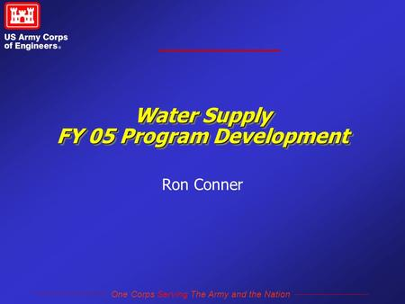 One Corps Serving The Army and the Nation Water Supply FY 05 Program Development Ron Conner.