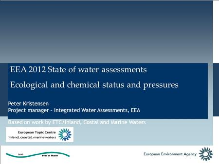 EEA 2012 State of water assessments Ecological and chemical status and pressures Peter Kristensen Project manager – Integrated Water Assessments, EEA Based.