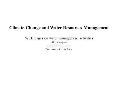 Climate Change and Water Resources Management WEB pages on water management activities Max Campos San Jose – Costa Rica.