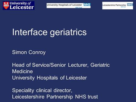 Interface geriatrics Simon Conroy Head of Service/Senior Lecturer, Geriatric Medicine University Hospitals of Leicester Speciality clinical director, Leicestershire.