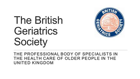 The British Geriatrics Society THE PROFESSIONAL BODY OF SPECIALISTS IN THE HEALTH CARE OF OLDER PEOPLE IN THE UNITED KINGDOM.