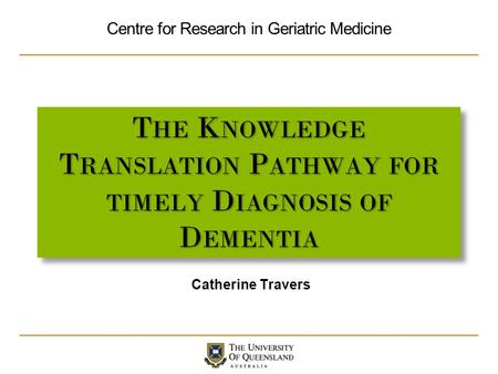 Centre for Research in Geriatric Medicine T HE K NOWLEDGE T RANSLATION P ATHWAY FOR TIMELY D IAGNOSIS OF D EMENTIA Catherine Travers.
