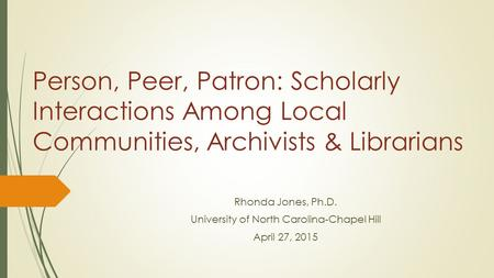 Person, Peer, Patron: Scholarly Interactions Among Local Communities, Archivists & Librarians Rhonda Jones, Ph.D. University of North Carolina-Chapel Hill.