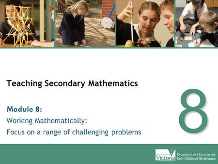 Teaching Secondary Mathematics Working Mathematically: Focus on a range of challenging problems Module 8: 8.