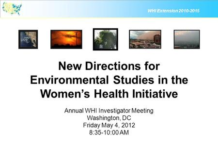WHI Extension 2010-2015 New Directions for Environmental Studies in the Women's Health Initiative Annual WHI Investigator Meeting Washington, DC Friday.