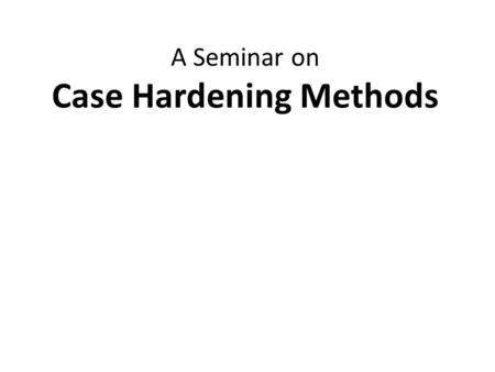 A Seminar on Case Hardening Methods. Contents Introduction Different methods for surface hardening of steels Layer additions I.Hardfacing II.Coatings.