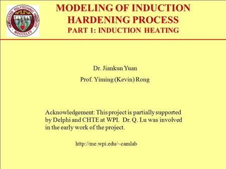 MODELING OF INDUCTION HARDENING PROCESS PART 1: INDUCTION HEATING Dr. Jiankun Yuan Prof. Yiming (Kevin) Rong  Acknowledgement: