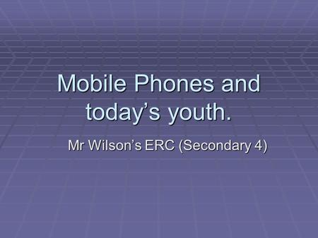 Mobile Phones and today's youth. Mr Wilson's ERC (Secondary 4)
